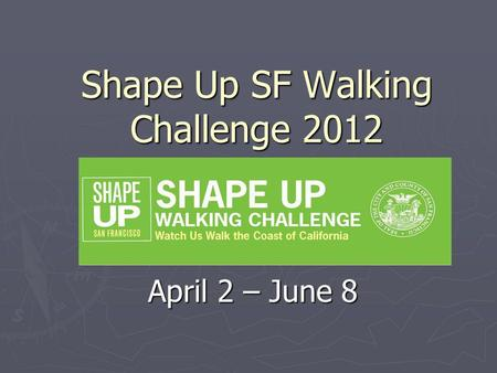 Shape Up SF Walking Challenge 2012 April 2 – June 8.