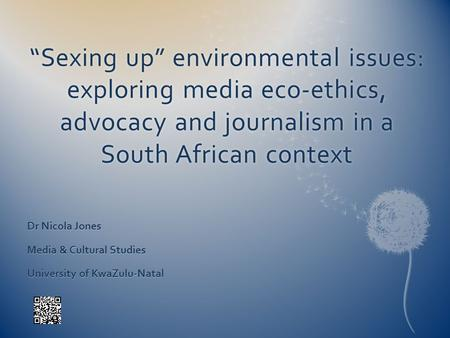 Sexing up environmental issues: exploring media eco-ethics, advocacy and journalism in a South African context Dr Nicola Jones Media & Cultural Studies.
