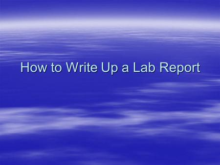 How to Write Up a Lab Report. Qualities of a Good Lab Report Neatly written or typed. Neatly written or typed. –If you make a mistake, either carefully.