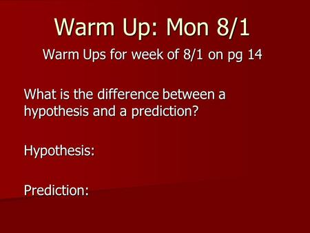 Warm Up: Mon 8/1 Warm Ups for week of 8/1 on pg 14 What is the difference between a hypothesis and a prediction? Hypothesis:Prediction: