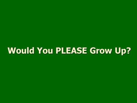 Would You PLEASE Grow Up?. Born again (John 3:5-8)Born again (John 3:5-8) Newness of life (Romans 6:4)Newness of life (Romans 6:4) Growth (1 Corinthians.