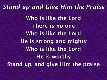 Stand up and Give Him the Praise Who is like the Lord There is no one Who is like the Lord He is strong and mighty Who is like the Lord He is worthy Stand.