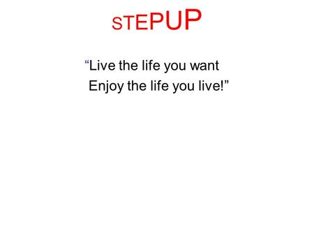 STEPUPSTEPUP Live the life you want Enjoy the life you live!