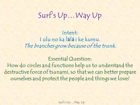 Surfs Up…Way Up Intent: I ulu no ka l ā l ā i ke kumu. The branches grow because of the trunk. Essential Question: How do circles and functions help us.