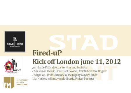 Fired-uP Kick off London june 11, 2012 Jan Van De Putte, director Services and Logistics Chris Van de Voorde, Lieutenant Colonel, Chief Ghent Fire Brigade.