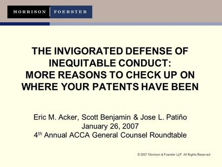 © 2007 Morrison & Foerster LLP All Rights Reserved THE INVIGORATED DEFENSE OF INEQUITABLE CONDUCT: MORE REASONS TO CHECK UP ON WHERE YOUR PATENTS HAVE.