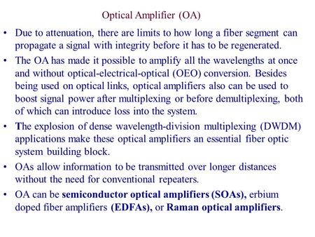 Due to attenuation, there are limits to how long a fiber segment can propagate a signal with integrity before it has to be regenerated. The OA has made.