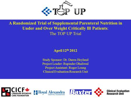 A Randomized Trial of Supplemental Parenteral Nutrition in Under and Over Weight Critically Ill Patients: The TOP UP Trial April 12 th 2012 Study Sponsor: