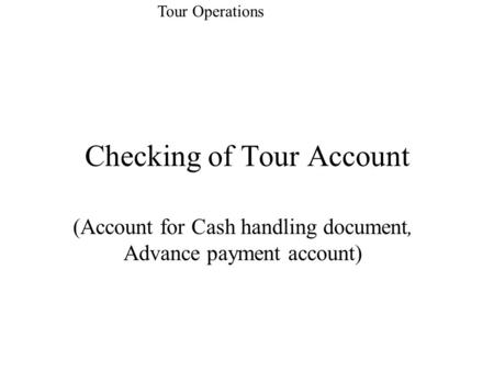 Checking of Tour Account (Account for Cash handling document, Advance payment account) Tour Operations.