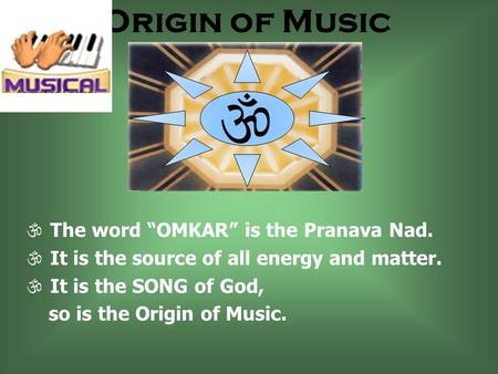 Origin of Music The word OMKAR is the Pranava Nad. It is the source of all energy and matter. It is the SONG of God, so is the Origin of Music.