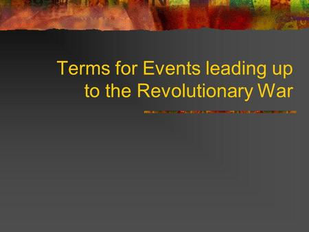 Terms for Events leading up to the Revolutionary War.