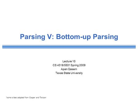 Parsing V: Bottom-up Parsing Lecture 10 CS 4318/5531 Spring 2009 Apan Qasem Texas State University *some slides adopted from Cooper and Torczon.
