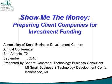 Show Me The Money: Preparing Client Companies for Investment Funding Association of Small Business Development Centers Annual Conference San Antonio, TX.