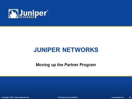 Copyright © 2007 Juniper Networks, Inc. Proprietary and Confidentialwww.juniper.net 1 JUNIPER NETWORKS Moving up the Partner Program.