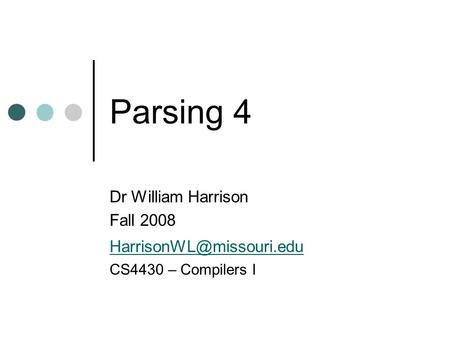 Parsing 4 Dr William Harrison Fall 2008 CS4430 – Compilers I.
