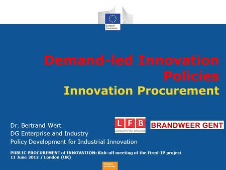 Enterprise and Industry Demand-led Innovation Policies Innovation Procurement Dr. Bertrand Wert DG Enterprise and Industry Policy Development for Industrial.