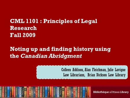 Cecilia Tellis, Law Librarian Brian Dickson Law Library CML 1101 : Principles of Legal Research Fall 2009 Noting up and finding history using the Canadian.