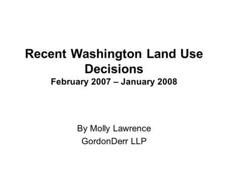 Recent Washington Land Use Decisions February 2007 – January 2008 By Molly Lawrence GordonDerr LLP.
