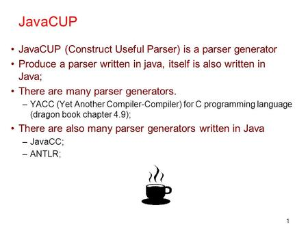 1 JavaCUP JavaCUP (Construct Useful Parser) is a parser generator Produce a parser written in java, itself is also written in Java; There are many parser.