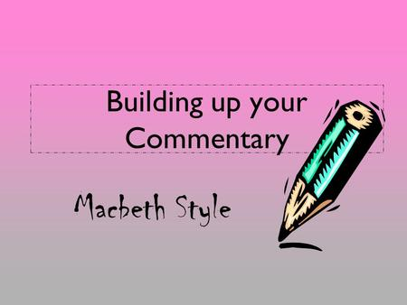Building up your Commentary Macbeth Style. What good commentary does… Analyzes the previous Concrete Detail (quote) with a fresh and insightful interpretation.