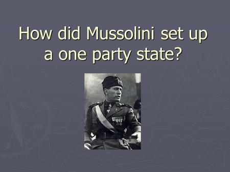 How did Mussolini set up a one party state?. Ideas so far? How could one set up a single party state?
