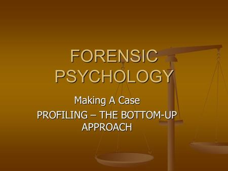 FORENSIC PSYCHOLOGY Making A Case PROFILING – THE BOTTOM-UP APPROACH.