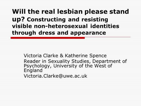 Will the real lesbian please stand up? Constructing and resisting visible non-heterosexual identities through dress and appearance Victoria Clarke & Katherine.