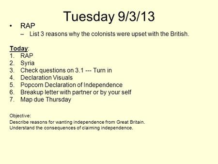 Tuesday 9/3/13 RAP List 3 reasons why the colonists were upset with the British. Today: Syria Check questions on 3.1 --- Turn in Declaration Visuals Popcorn.