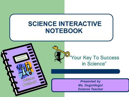 Your Key To Success in Science SCIENCE INTERACTIVE NOTEBOOK Presented by Ms. Dogoldogol Science Teacher.