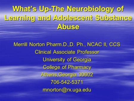 Whats Up-The Neurobiology of Learning and Adolescent Substance Abuse Merrill Norton Pharm.D.,D. Ph., NCAC II, CCS Clinical Associate Professor University.