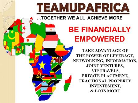 TEAMUPAFRICA BE FINANCIALLY EMPOWERED TAKE ADVANTAGE OF THE POWER OF LEVERAGE, NETWORKING, INFORMATION, JOINT VENTURES, VIP TRAVELS, PRIVATE PLACEMENT,