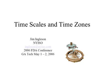 Time Scales and Time Zones Jim Ingleson NYISO 2006 FDA Conference GA Tech May 1 – 2, 2006.