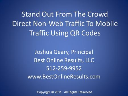 Stand Out From The Crowd Direct Non-Web Traffic To Mobile Traffic Using QR Codes Copyright © 2011. All Rights Reserved. Joshua Geary, Principal Best Online.