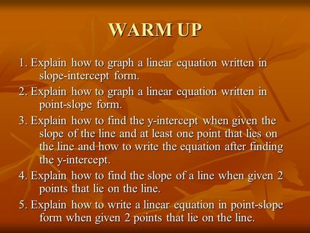 WARM UP 1. Explain how to graph a linear equation written in slope-intercept form. 2. Explain how to graph a linear equation written in point-slope form.