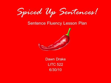Spiced Up Sentences! Sentence Fluency Lesson Plan Dawn Drake LITC 522 6/30/10.