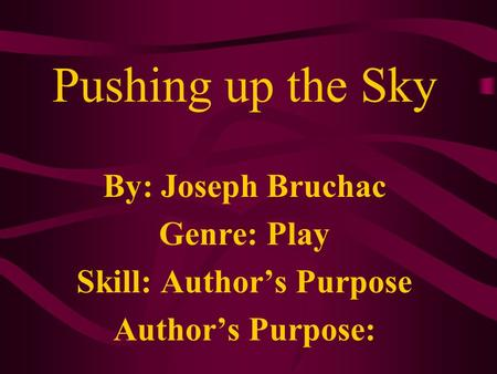 Pushing up the Sky By: Joseph Bruchac Genre: Play Skill: Authors Purpose Authors Purpose: