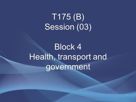 T175 (B) Session (03) Block 4 Health, transport and government 1.