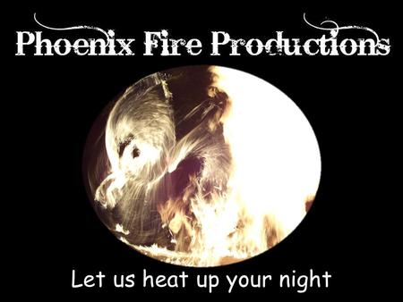 Let us heat up your night. Phoenix Fire Productions proudly brings you the finest entertainment in the Mid- West. Fire Performers, Glow Poi (Non-fire),