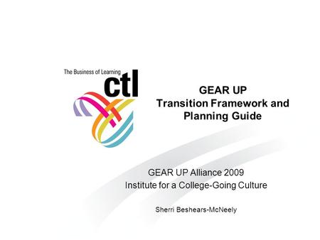 GEAR UP Transition Framework and Planning Guide GEAR UP Alliance 2009 Institute for a College-Going Culture Sherri Beshears-McNeely.