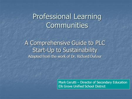 Professional Learning Communities A Comprehensive Guide to PLC Start-Up to Sustainability Adapted from the work of Dr. Richard Dufour Mark Cerutti – Director.
