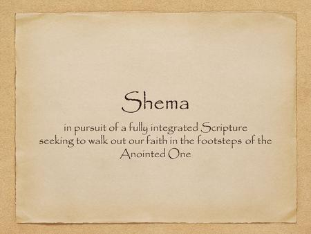 Shema in pursuit of a fully integrated Scripture seeking to walk out our faith in the footsteps of the Anointed One.
