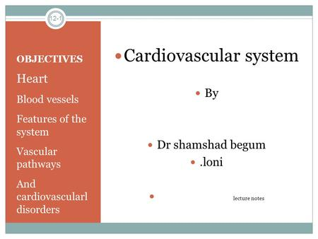 OBJECTIVES Heart Blood vessels Features of the system Vascular pathways And cardiovascularl disorders Cardiovascular system By Dr shamshad begum.loni lecture.