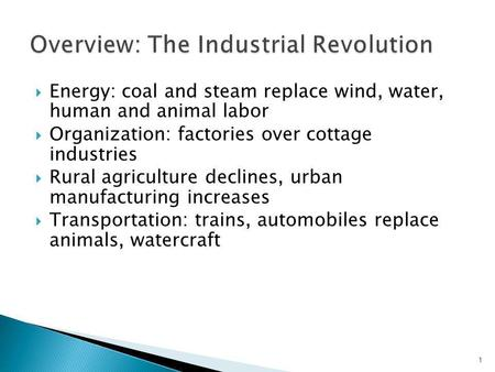 Energy: coal and steam replace wind, water, human and animal labor Organization: factories over cottage industries Rural agriculture declines, urban manufacturing.
