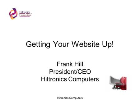 Hiltronics Computers Getting Your Website Up! Frank Hill President/CEO Hiltronics Computers.