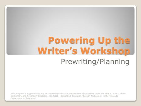 Powering Up the Writers Workshop Prewriting/Planning This program is supported by a grant awarded by the U.S. Department of Education under the Title II,