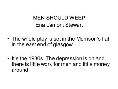 MEN SHOULD WEEP Ena Lamont Stewart The whole play is set in the Morrisons flat in the east end of glasgow. Its the 1930s. The depression is on and there.