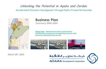 Business Plan Summary 2005-2009 March 26 th, 2005 Unlocking the Potential in Aqaba and Jordan Accelerated Economic Development through Public Private Partnership.