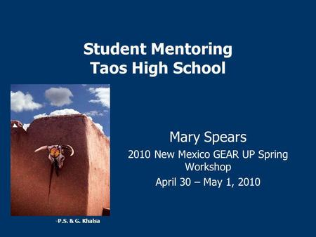 Student Mentoring Taos High School Mary Spears 2010 New Mexico GEAR UP Spring Workshop April 30 – May 1, 2010 -P.S. & G. Khalsa.