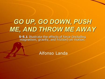 GO UP, GO DOWN, PUSH ME, AND THROW ME AWAY 5-5.1 Illustrate the effects of force (including magnetism, gravity, and friction) on motion. Alfonso Landa.