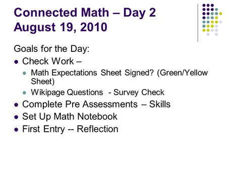 Connected Math – Day 2 August 19, 2010 Goals for the Day: Check Work – Math Expectations Sheet Signed? (Green/Yellow Sheet) Wikipage Questions - Survey.